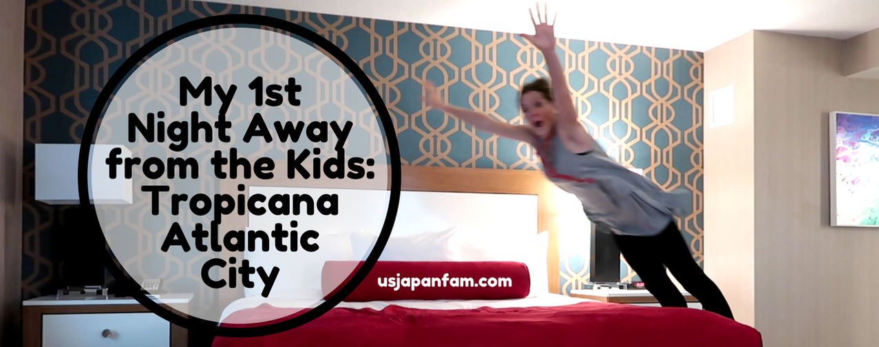 US Japan Fam: my 1st night away from the kids (in 5 years), hosted by Tropicana Atlantic City